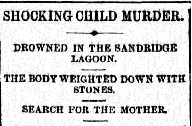 Newspaper headline: Shocking Child Murder   Drowned In The Sandridge Lagoon   The Body Weighted Down With Stones   Search For The Mother