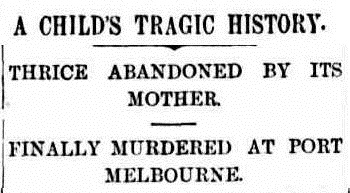 Newspaper headline: A Child's Tragic History   Thrice Abandoned By Its Mother   Finally Murdered at Port Melbourne
